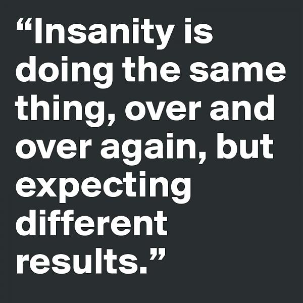 Click image for larger version.  Name:Insanity-is-doing-the-same-thing-over-and-over-ag.jpg Views:2 Size:108.9 KB ID:13258